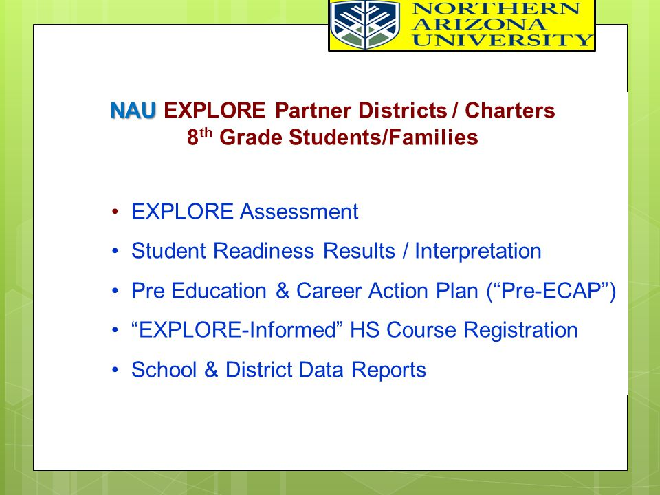 NAU NAU EXPLORE Partner Districts / Charters 8 th Grade Students/Families EXPLORE Assessment Student Readiness Results / Interpretation Pre Education & Career Action Plan ( Pre-ECAP ) EXPLORE-Informed HS Course Registration School & District Data Reports