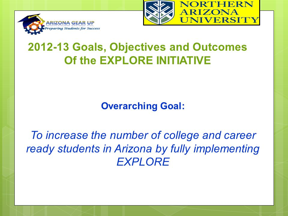 2012-13 Goals, Objectives and Outcomes Of the EXPLORE INITIATIVE Overarching Goal: To increase the number of college and career ready students in Ariz
