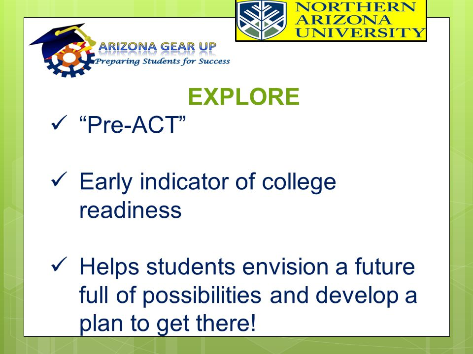 EXPLORE Pre-ACT Early indicator of college readiness Helps students envision a future full of possibilities and develop a plan to get there!