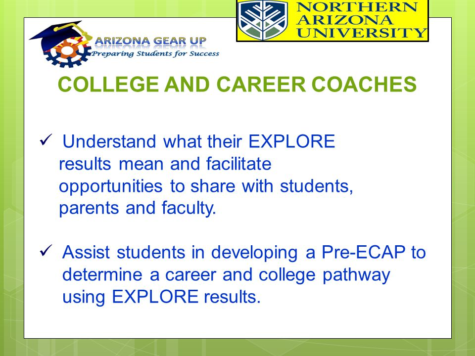 COLLEGE AND CAREER COACHES Understand what their EXPLORE results mean and facilitate opportunities to share with students, parents and faculty. Assist