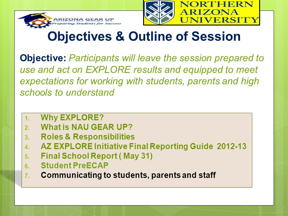 Objectives & Outline of Session 1. Why EXPLORE? 2. What is NAU GEAR UP? 3. Roles & Responsibilities 4. AZ EXPLORE Initiative Final Reporting Guide 201
