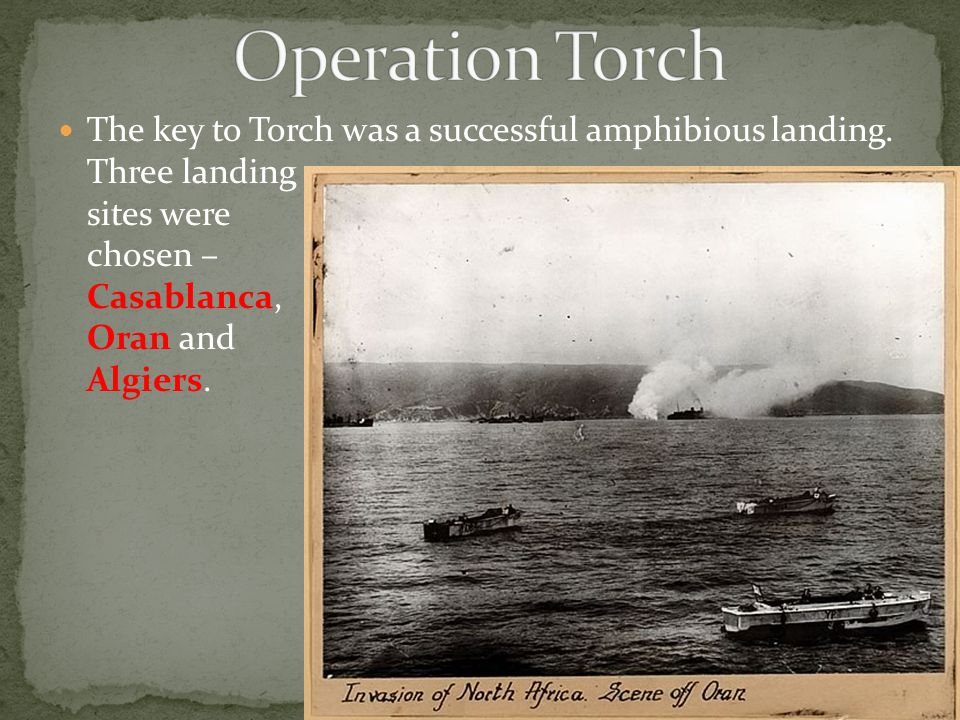 The key to Torch was a successful amphibious landing. Three landing sites were chosen – Casablanca, Oran and Algiers.