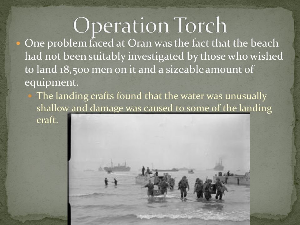 One problem faced at Oran was the fact that the beach had not been suitably investigated by those who wished to land 18,500 men on it and a sizeable amount of equipment.