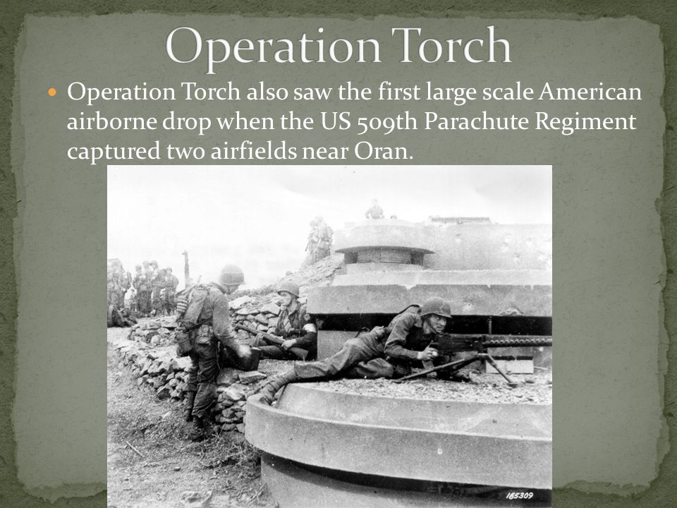 Operation Torch also saw the first large scale American airborne drop when the US 509th Parachute Regiment captured two airfields near Oran.