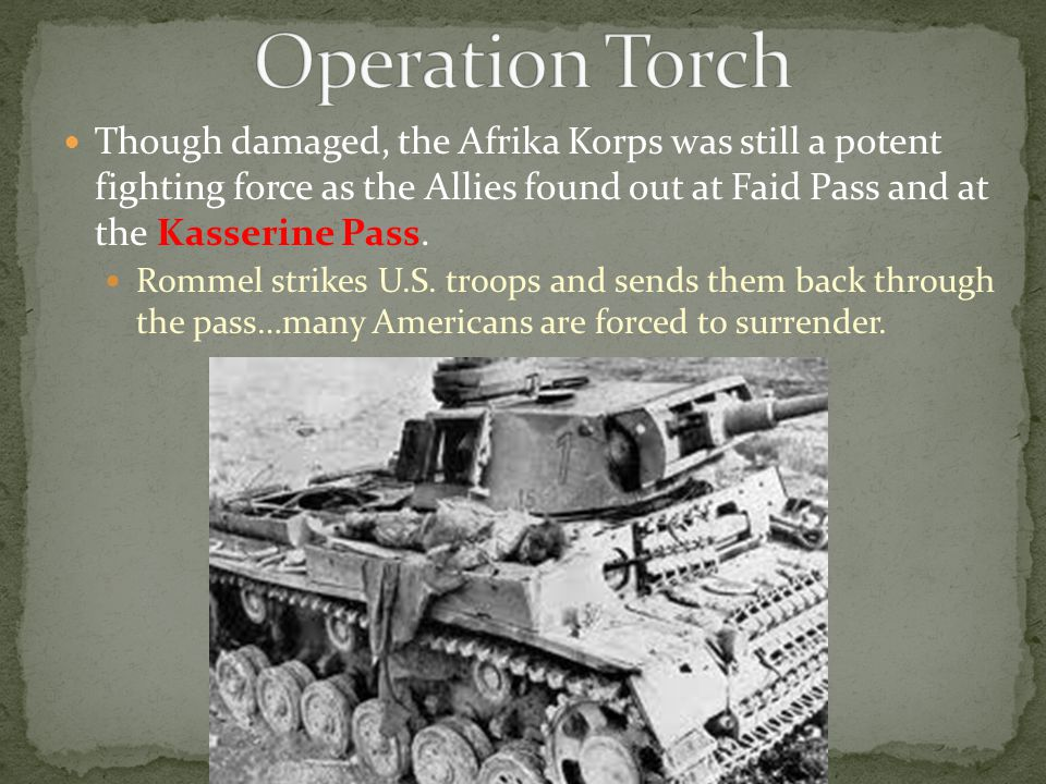Though damaged, the Afrika Korps was still a potent fighting force as the Allies found out at Faid Pass and at the Kasserine Pass. Rommel strikes U.S.