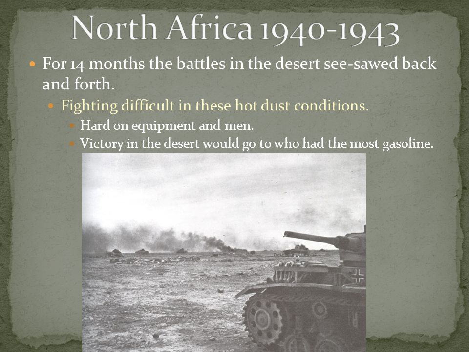 For 14 months the battles in the desert see-sawed back and forth. Fighting difficult in these hot dust conditions. Hard on equipment and men. Victory