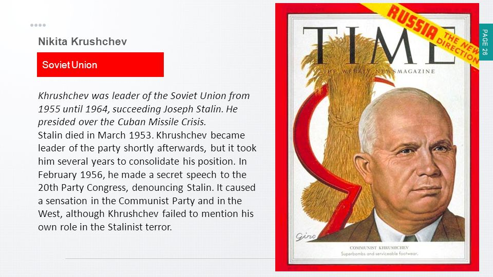 PAGE 26 Nikita Krushchev Soviet Union Khrushchev was leader of the Soviet Union from 1955 until 1964, succeeding Joseph Stalin. He presided over the C