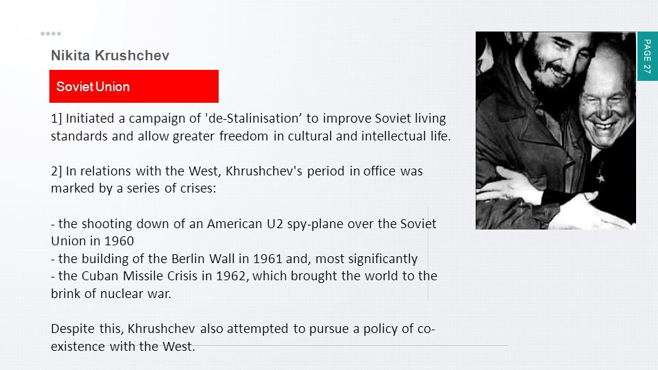 PAGE 27 Nikita Krushchev Soviet Union 1] Initiated a campaign of 'de-Stalinisation' to improve Soviet living standards and allow greater freedom in cu