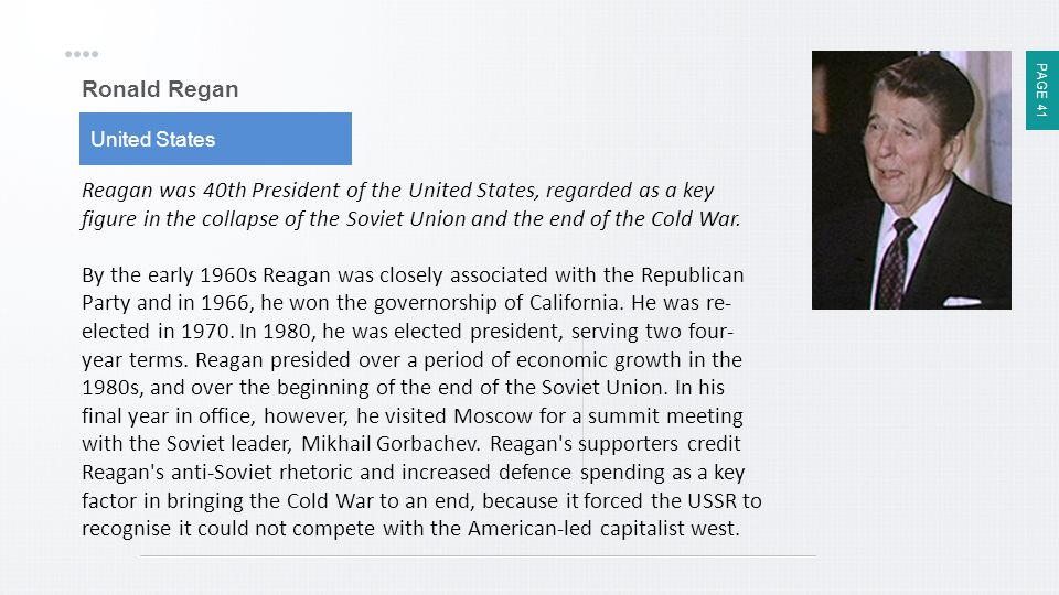 PAGE 41 Ronald Regan United States Reagan was 40th President of the United States, regarded as a key figure in the collapse of the Soviet Union and th