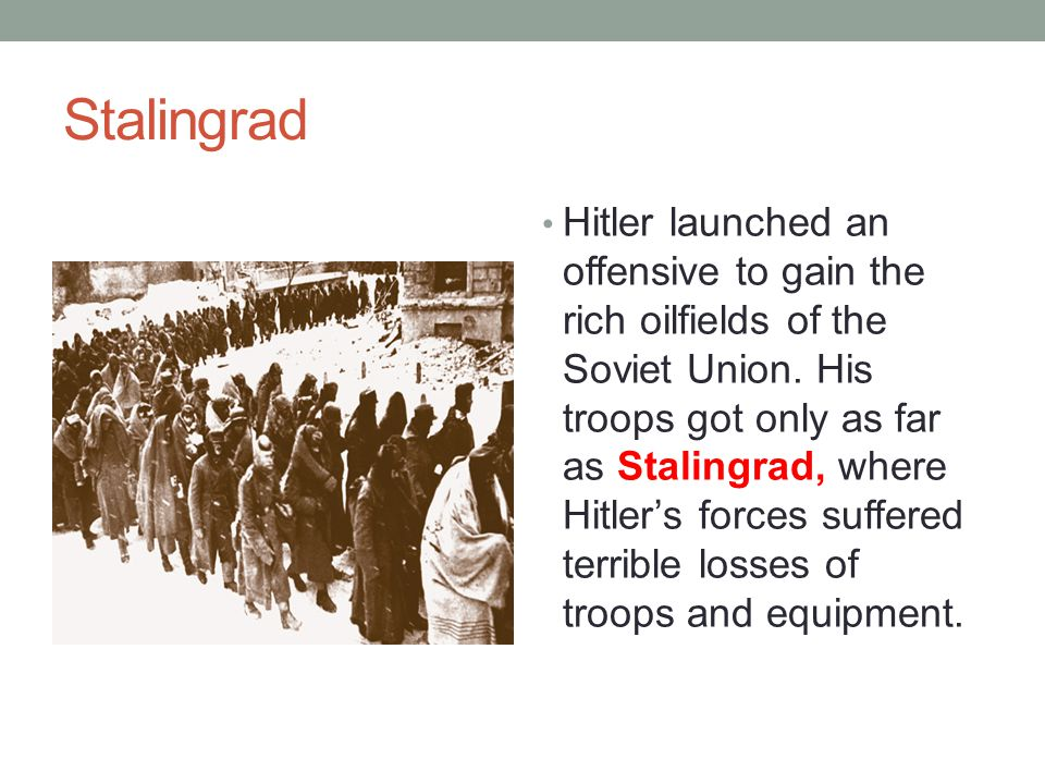 Stalingrad Hitler launched an offensive to gain the rich oilfields of the Soviet Union. His troops got only as far as Stalingrad, where Hitler's force