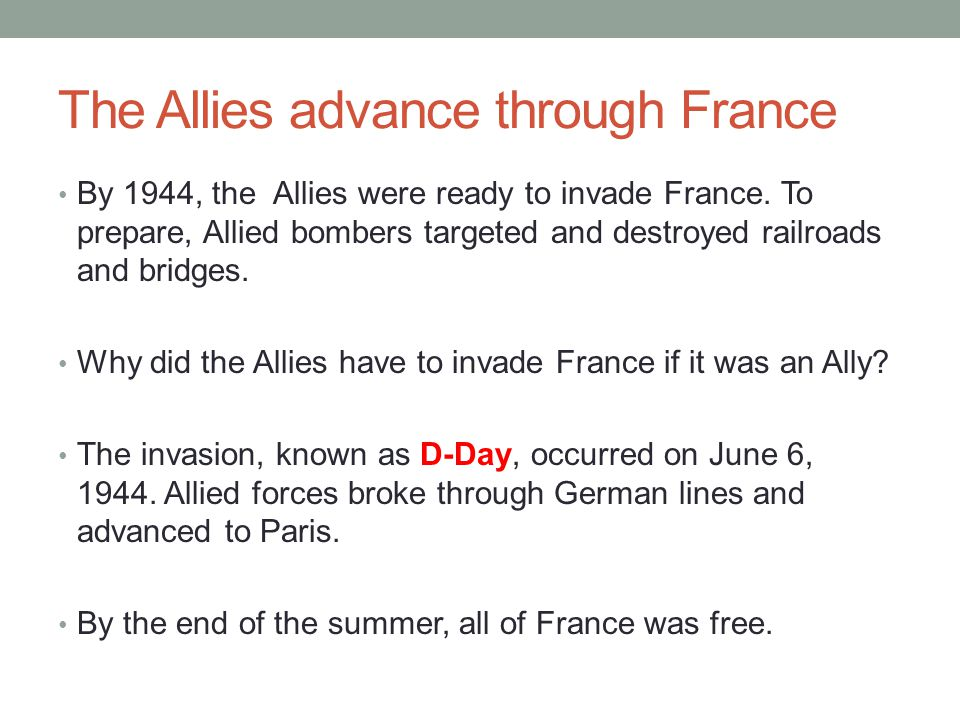 The Allies advance through France By 1944, the Allies were ready to invade France. To prepare, Allied bombers targeted and destroyed railroads and bri