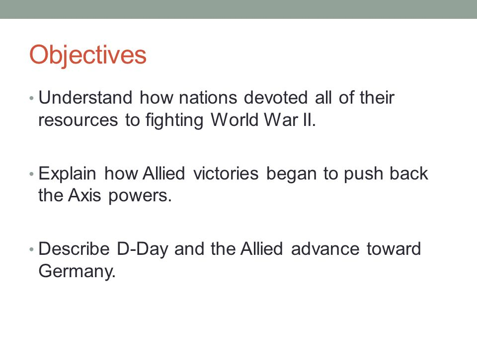 Objectives Understand how nations devoted all of their resources to fighting World War II. Explain how Allied victories began to push back the Axis po