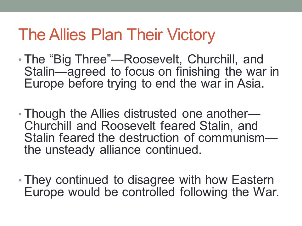 "The Allies Plan Their Victory The ""Big Three""—Roosevelt, Churchill, and Stalin—agreed to focus on finishing the war in Europe before trying to end the"
