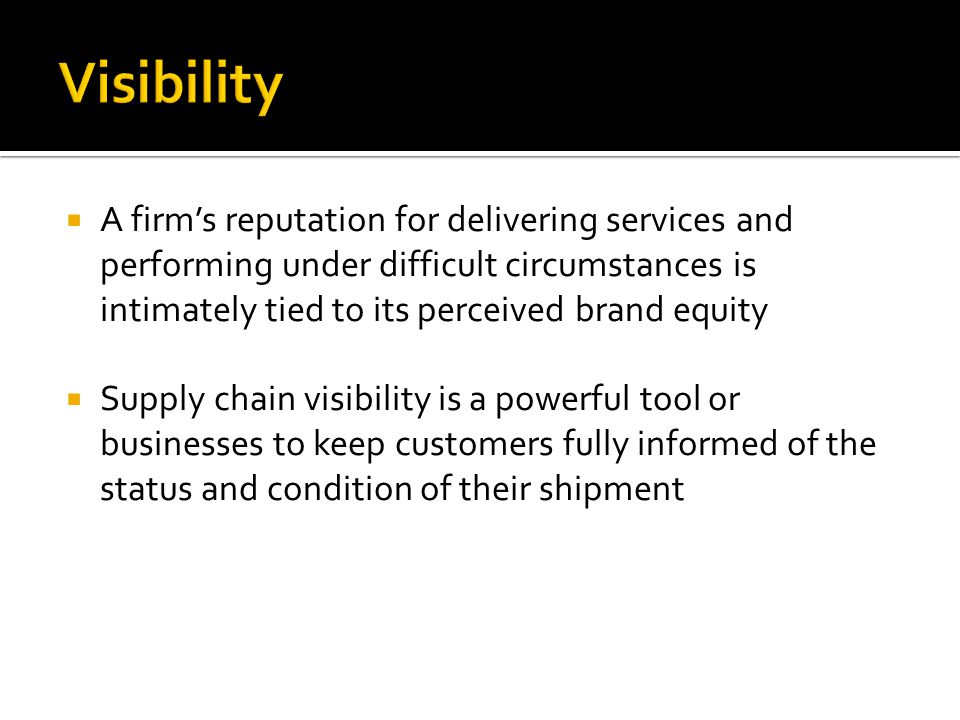  A firm's reputation for delivering services and performing under difficult circumstances is intimately tied to its perceived brand equity  Supply chain visibility is a powerful tool or businesses to keep customers fully informed of the status and condition of their shipment