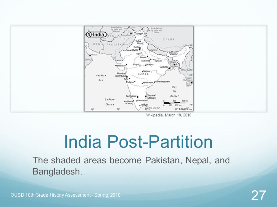 OUSD 10th Grade History Assessment - Spring, 2010 27 India Post-Partition The shaded areas become Pakistan, Nepal, and Bangladesh. Wikipedia, March 18