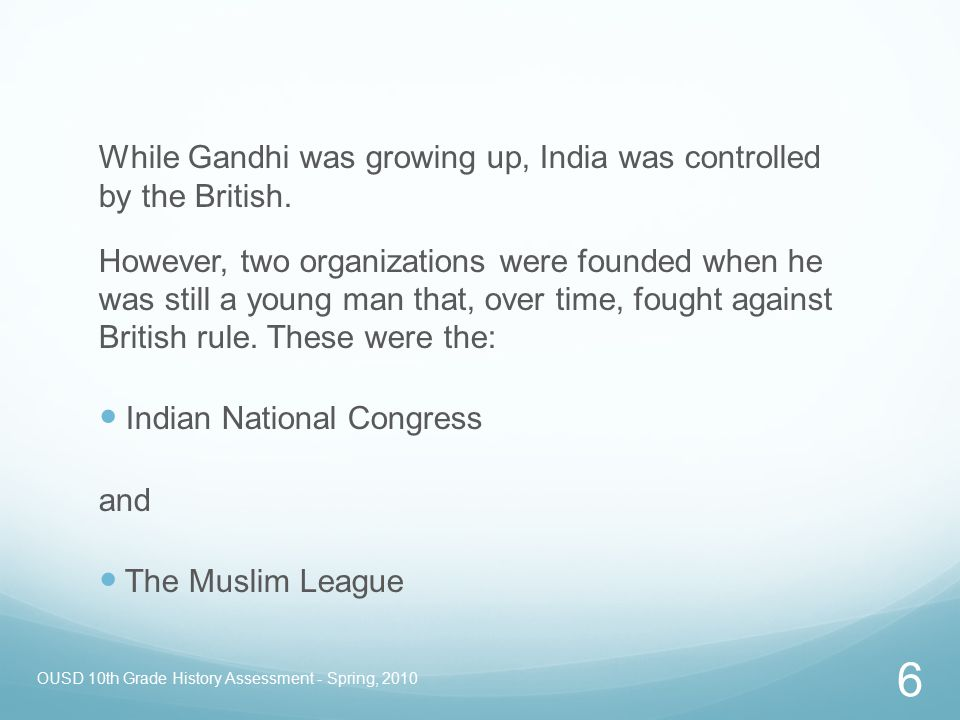 OUSD 10th Grade History Assessment - Spring, 2010 6 While Gandhi was growing up, India was controlled by the British. However, two organizations were