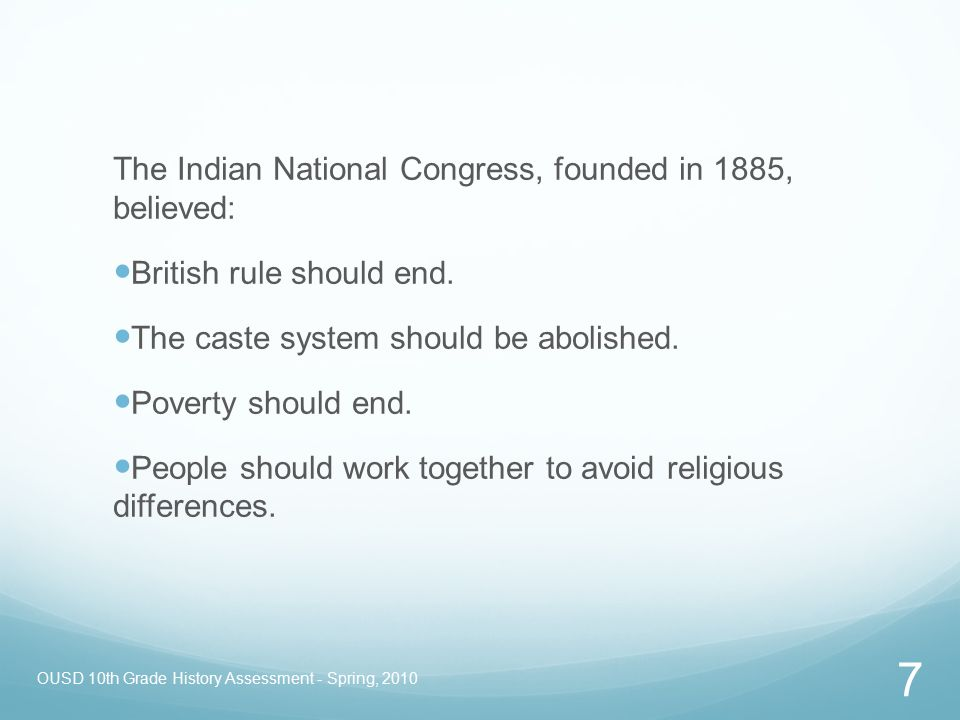 OUSD 10th Grade History Assessment - Spring, 2010 7 The Indian National Congress, founded in 1885, believed: British rule should end. The caste system