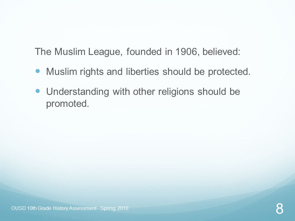 OUSD 10th Grade History Assessment - Spring, 2010 8 The Muslim League, founded in 1906, believed: Muslim rights and liberties should be protected. Und