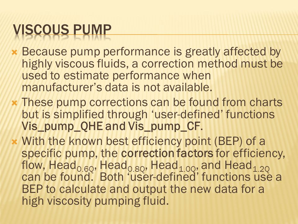  Because pump performance is greatly affected by highly viscous fluids, a correction method must be used to estimate performance when manufacturer's data is not available.