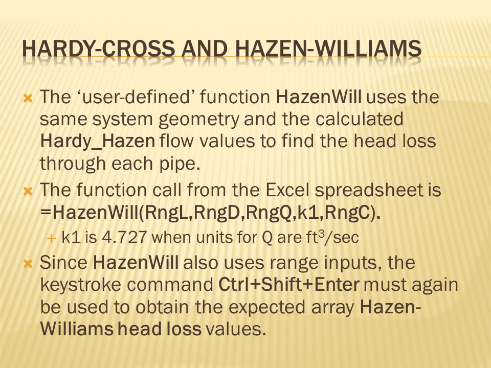  The 'user-defined' function HazenWill uses the same system geometry and the calculated Hardy_Hazen flow values to find the head loss through each pipe.