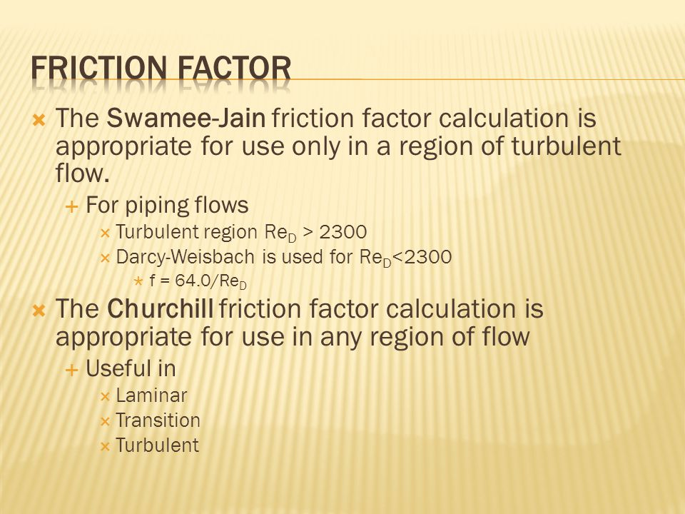  The Swamee-Jain friction factor calculation is appropriate for use only in a region of turbulent flow.