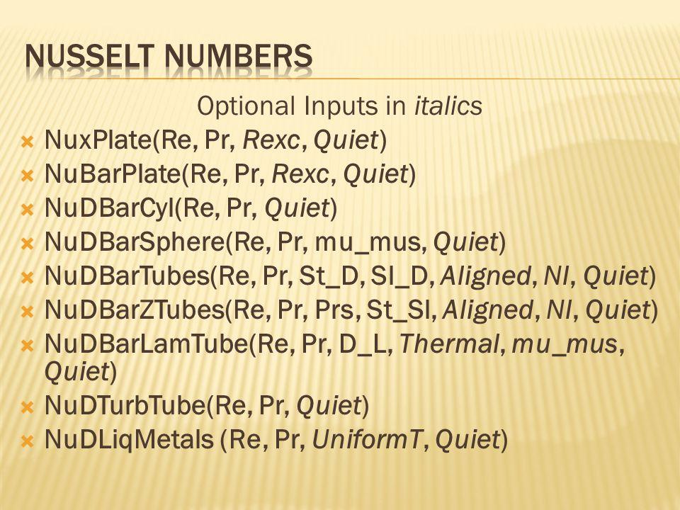 Optional Inputs in italics  NuxPlate(Re, Pr, Rexc, Quiet)  NuBarPlate(Re, Pr, Rexc, Quiet)  NuDBarCyl(Re, Pr, Quiet)  NuDBarSphere(Re, Pr, mu_mus, Quiet)  NuDBarTubes(Re, Pr, St_D, Sl_D, Aligned, Nl, Quiet)  NuDBarZTubes(Re, Pr, Prs, St_Sl, Aligned, Nl, Quiet)  NuDBarLamTube(Re, Pr, D_L, Thermal, mu_mus, Quiet)  NuDTurbTube(Re, Pr, Quiet)  NuDLiqMetals (Re, Pr, UniformT, Quiet)