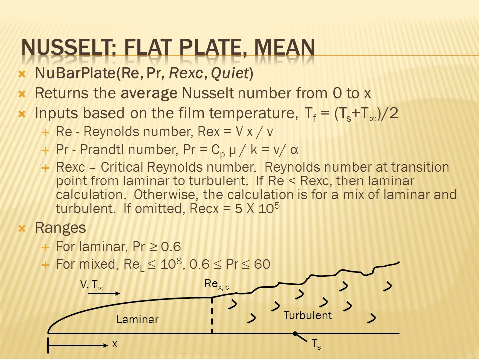  NuBarPlate(Re, Pr, Rexc, Quiet)  Returns the average Nusselt number from 0 to x  Inputs based on the film temperature, T f = (T s +T ∞ )/2  Re - Reynolds number, Rex = V x / ν  Pr - Prandtl number, Pr = C p μ / k = ν/ α  Rexc – Critical Reynolds number.