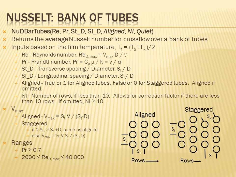  NuDBarTubes(Re, Pr, St_D, Sl_D, Aligned, Nl, Quiet)  Returns the average Nusselt number for crossflow over a bank of tubes  Inputs based on the film temperature, T f = (T s +T ∞ )/2  Re - Reynolds number, Re D, max = V max D / ν  Pr - Prandtl number, Pr = C p μ / k = ν / α  St_D - Transverse spacing / Diameter, S t / D  Sl_D - Longitudinal spacing / Diameter, S l / D  Aligned - True or 1 for Aligned tubes, False or 0 for Staggered tubes.