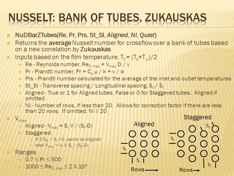 NuDBarZTubes(Re, Pr, Prs, St_Sl, Aligned, Nl, Quiet)  Returns the average Nusselt number for crossflow over a bank of tubes based on a new correlation by Zukauskas  Inputs based on the film temperature, T f = (T s +T ∞ )/2  Re - Reynolds number, Re D, max = V max D / ν  Pr - Prandtl number, Pr = C p μ / k = ν / α  Prs - Prandtl number calculated for the average of the inlet and outlet temperatures  St_Sl - Transverse spacing / Longitudinal spacing, S t / S l  Aligned - True or 1 for Aligned tubes, False or 0 for Staggered tubes.