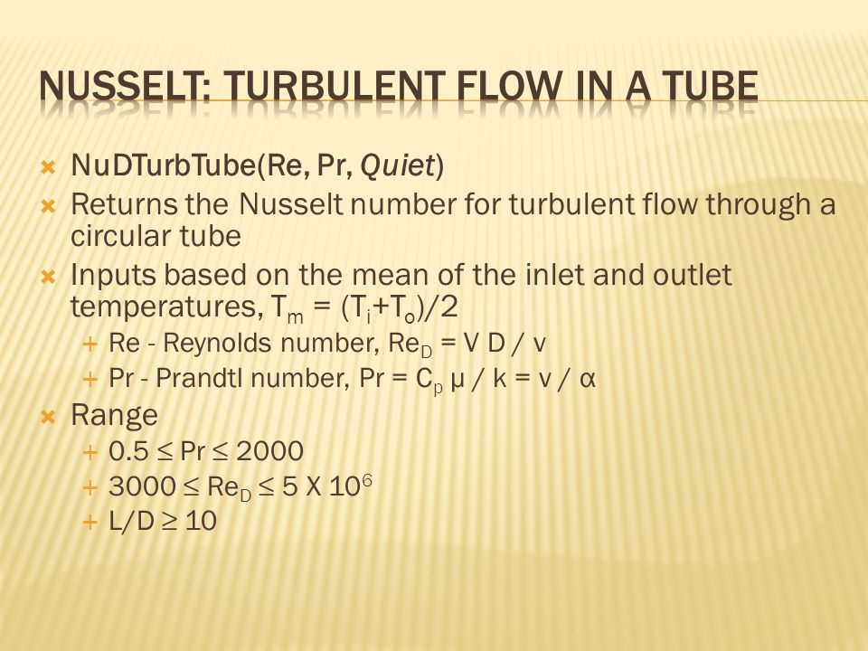  NuDTurbTube(Re, Pr, Quiet)  Returns the Nusselt number for turbulent flow through a circular tube  Inputs based on the mean of the inlet and outlet temperatures, T m = (T i +T o )/2  Re - Reynolds number, Re D = V D / ν  Pr - Prandtl number, Pr = C p μ / k = ν / α  Range  0.5 ≤ Pr ≤ 2000  3000 ≤ Re D ≤ 5 X 10 6  L/D ≥ 10