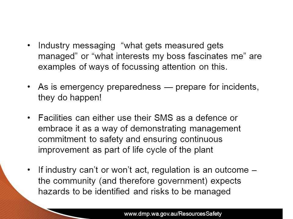 www.dmp.wa.gov.au/ResourcesSafety Industry messaging what gets measured gets managed or what interests my boss fascinates me are examples of ways of focussing attention on this.