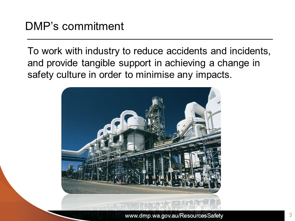 www.dmp.wa.gov.au/ResourcesSafety DMP's commitment To work with industry to reduce accidents and incidents, and provide tangible support in achieving a change in safety culture in order to minimise any impacts.