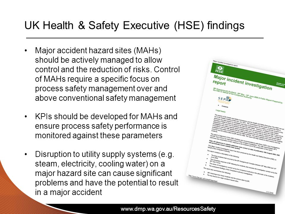 www.dmp.wa.gov.au/ResourcesSafety SAFE EXPLORATION UK Health & Safety Executive (HSE) findings Major accident hazard sites (MAHs) should be actively managed to allow control and the reduction of risks.
