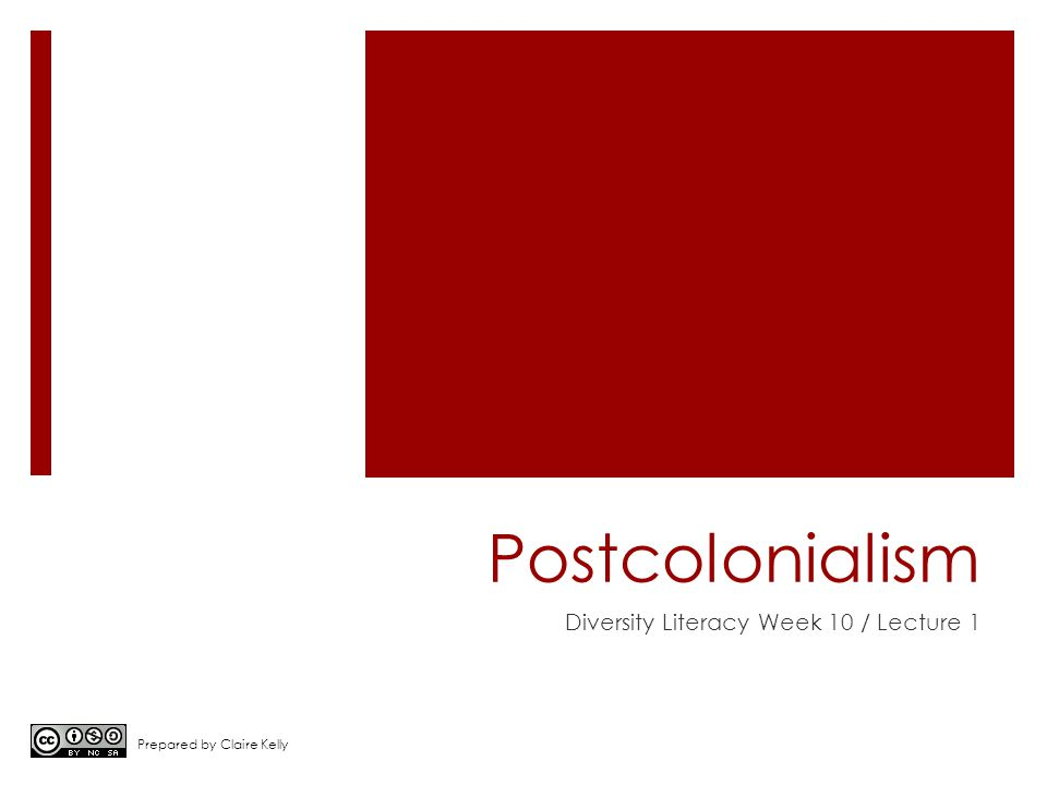 Postcolonialism Diversity Literacy Week 10 / Lecture 1 Prepared by Claire Kelly