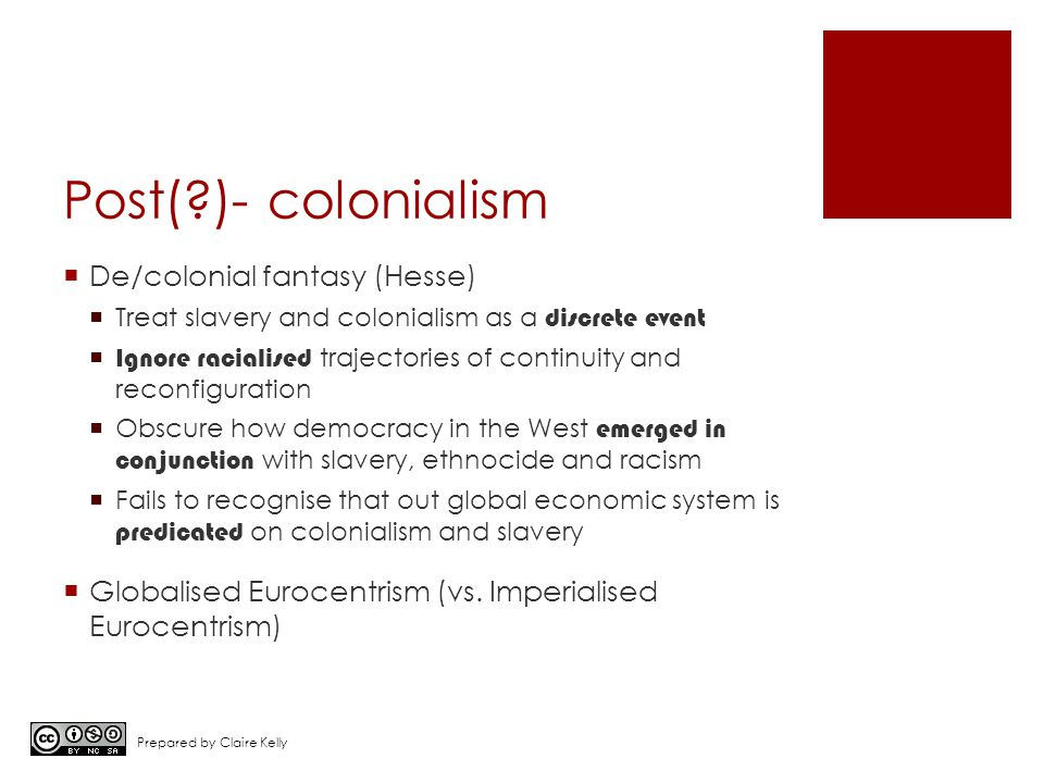 Post( )- colonialism  De/colonial fantasy (Hesse)  Treat slavery and colonialism as a discrete event  Ignore racialised trajectories of continuity and reconfiguration  Obscure how democracy in the West emerged in conjunction with slavery, ethnocide and racism  Fails to recognise that out global economic system is predicated on colonialism and slavery  Globalised Eurocentrism (vs.