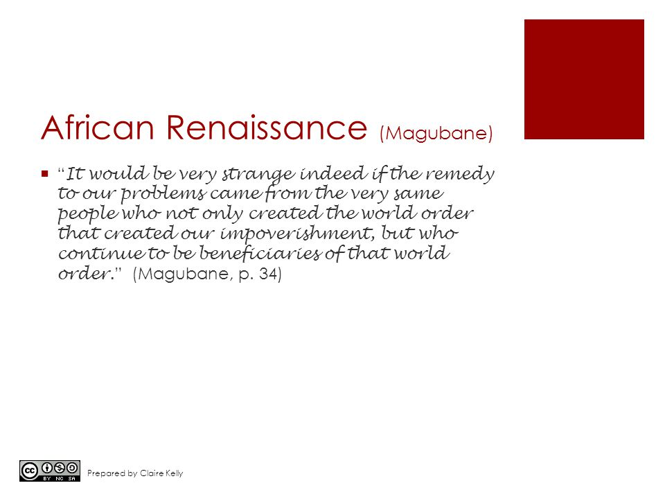 African Renaissance (Magubane)  It would be very strange indeed if the remedy to our problems came from the very same people who not only created the world order that created our impoverishment, but who continue to be beneficiaries of that world order.