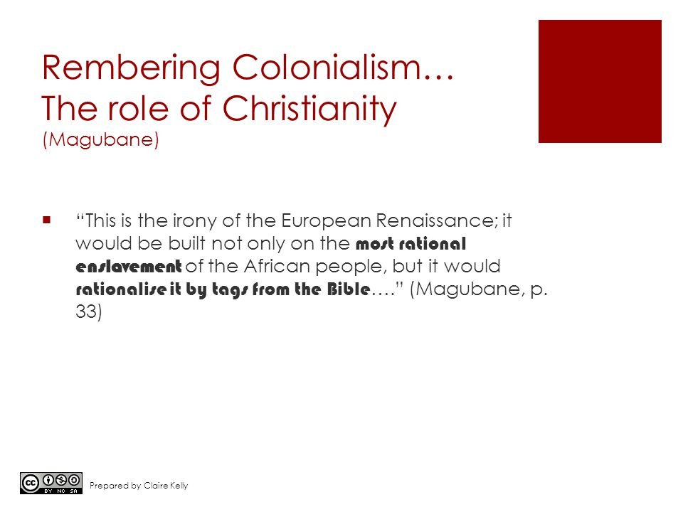 Rembering Colonialism… The role of Christianity (Magubane)  This is the irony of the European Renaissance; it would be built not only on the most rational enslavement of the African people, but it would rationalise it by tags from the Bible …. (Magubane, p.