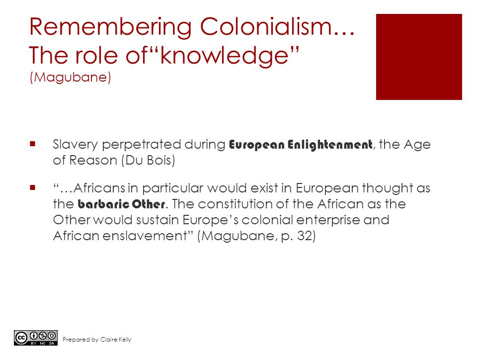 Remembering Colonialism… The role of knowledge (Magubane)  Slavery perpetrated during European Enlightenment, the Age of Reason (Du Bois)  …Africans in particular would exist in European thought as the barbaric Other.