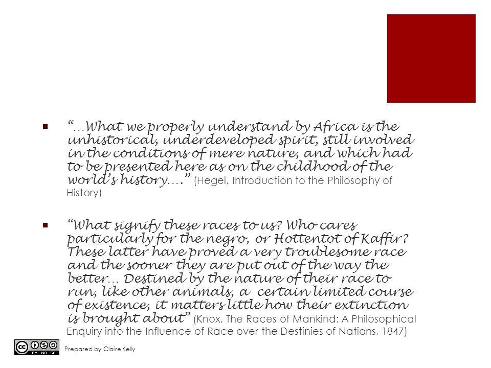  …What we properly understand by Africa is the unhistorical, underdeveloped spirit, still involved in the conditions of mere nature, and which had to be presented here as on the childhood of the world's history…. (Hegel, Introduction to the Philosophy of History)  What signify these races to us.