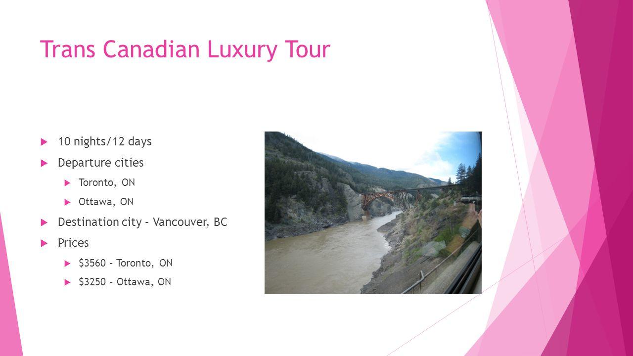 Trans Canadian Luxury Tour  10 nights/12 days  Departure cities  Toronto, ON  Ottawa, ON  Destination city – Vancouver, BC  Prices  $3560 – Toronto, ON  $3250 – Ottawa, ON