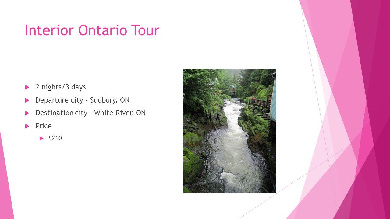 Interior Ontario Tour  2 nights/3 days  Departure city – Sudbury, ON  Destination city – White River, ON  Price  $210