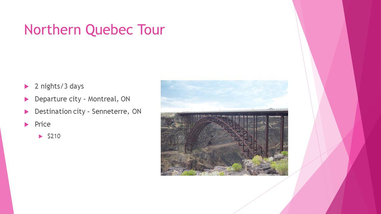Northern Quebec Tour  2 nights/3 days  Departure city – Montreal, ON  Destination city – Senneterre, ON  Price  $210