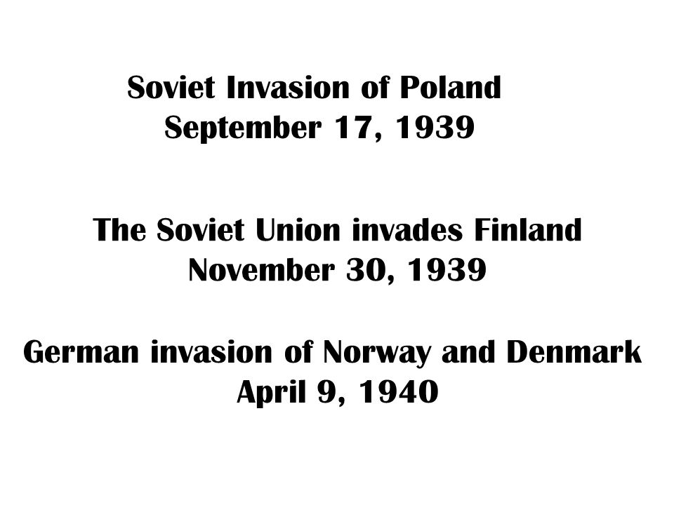 Soviet Invasion of Poland September 17, 1939 Hitler invades Belgium and the Netherlands France falls in six weeks German invasion of Norway and Denmark April 9, 1940 The Soviet Union invades Finland November 30, 1939