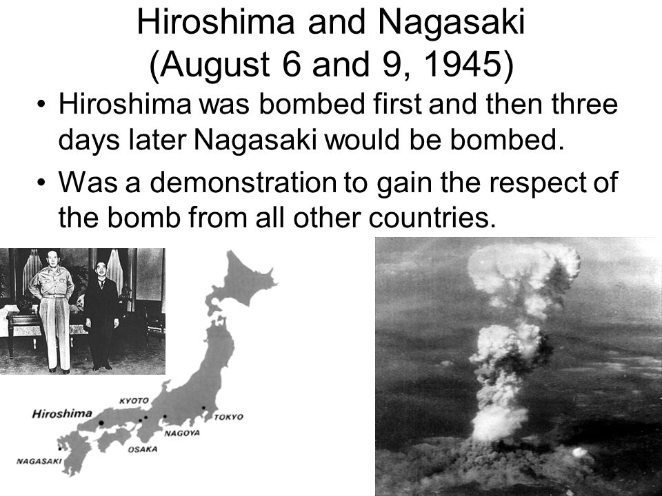 Hiroshima and Nagasaki (August 6 and 9, 1945) Hiroshima was bombed first and then three days later Nagasaki would be bombed.