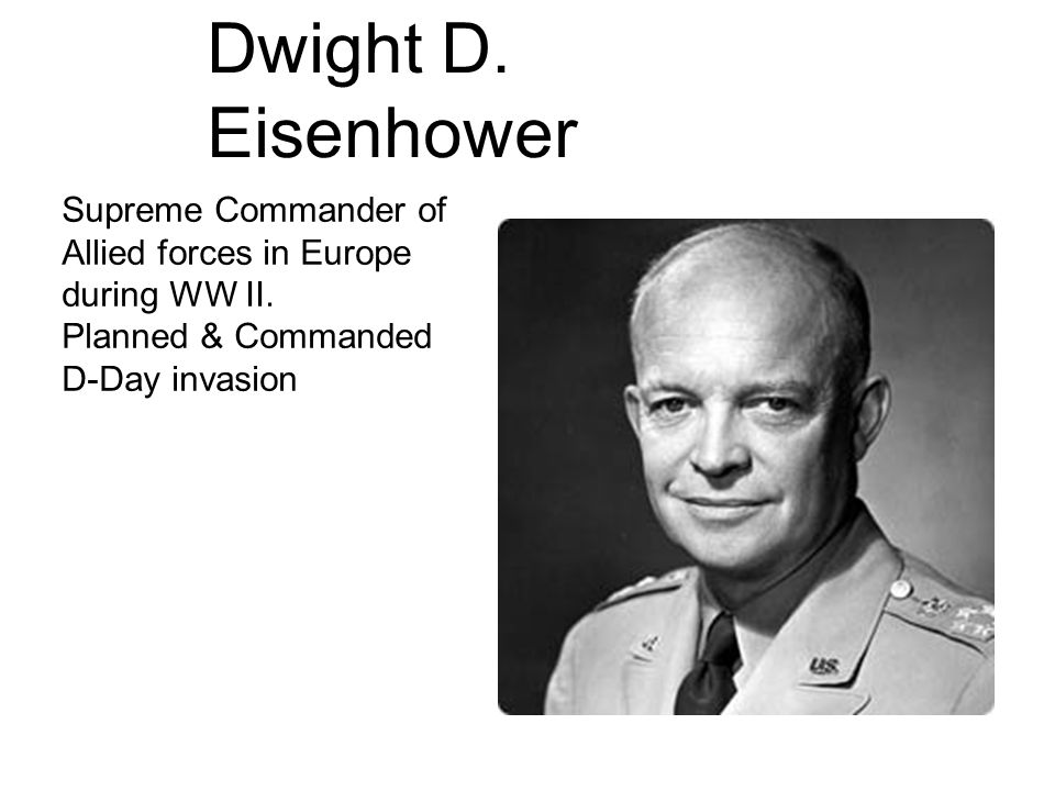 Dwight D. Eisenhower Supreme Commander of Allied forces in Europe during WW II.