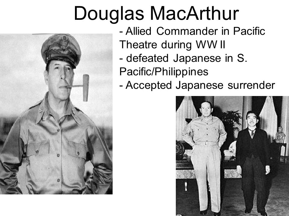 Douglas MacArthur - Allied Commander in Pacific Theatre during WW II - defeated Japanese in S.
