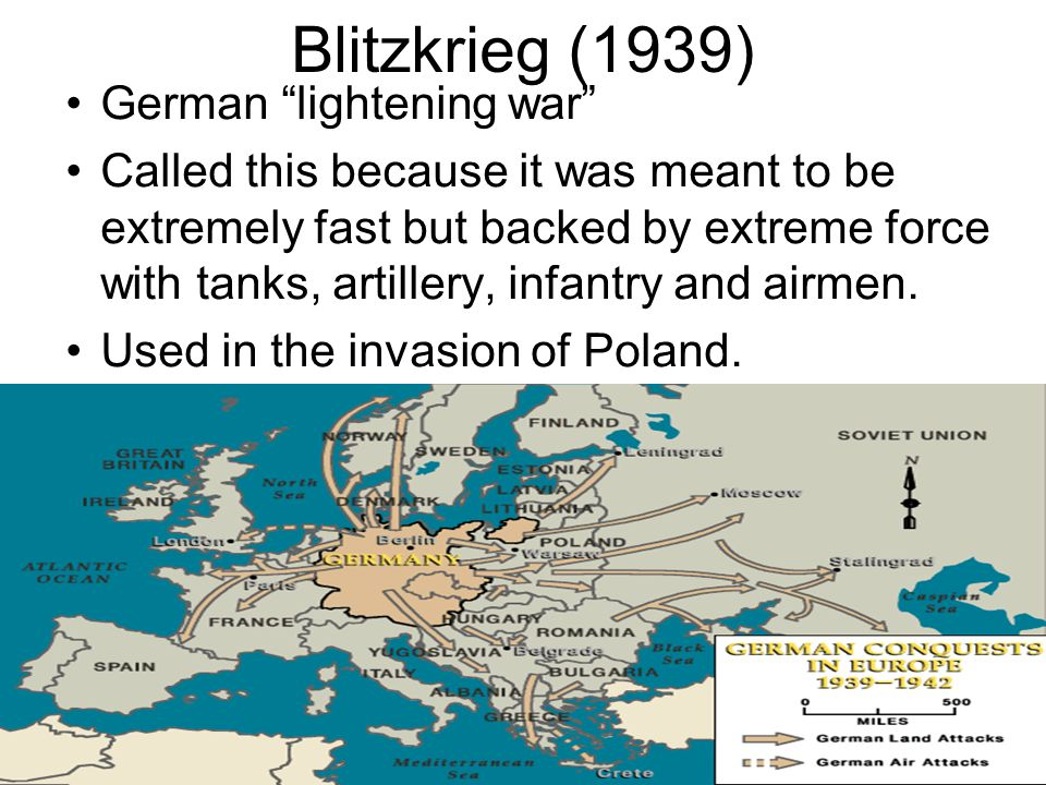 Blitzkrieg (1939) German lightening war Called this because it was meant to be extremely fast but backed by extreme force with tanks, artillery, infantry and airmen.