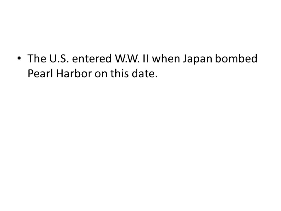 The U.S. entered W.W. II when Japan bombed Pearl Harbor on this date.