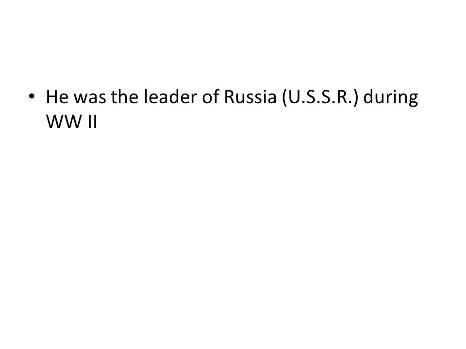 He was the leader of Russia (U.S.S.R.) during WW II