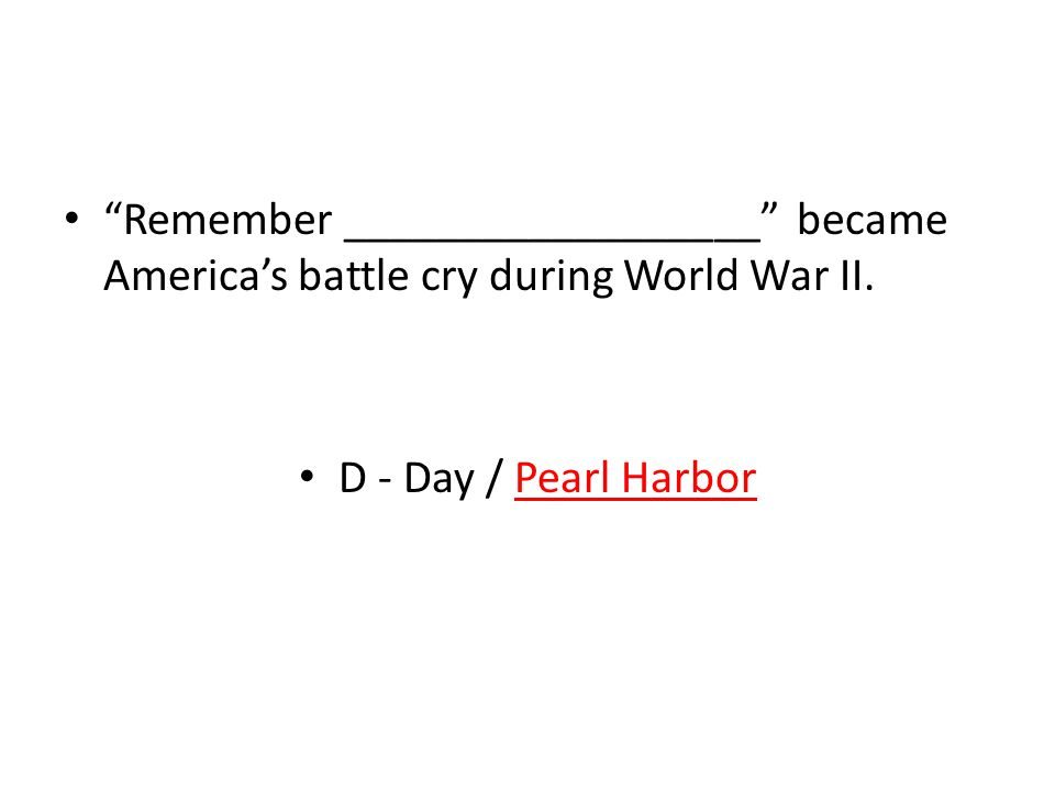 Remember __________________ became America's battle cry during World War II.